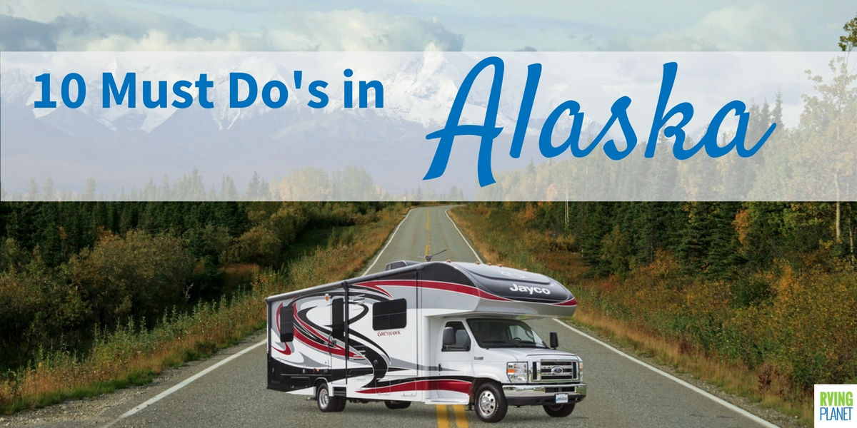 RVing in Alaska - 10 Must Do's